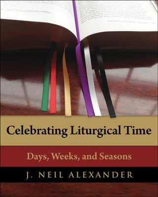 Celebrating Liturgical Time: Days, Weeks, and Seasons - eBook  -     By: J. Neil Alexander