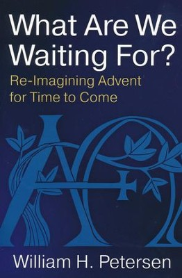 What Are We Waiting For?: Re-imagining Advent for Time to Come  -     By: William H. Petersen
