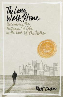 The Long Walk Home: Discovering the Fullness of Life in the Love of the Father  -     By: Matt Carter