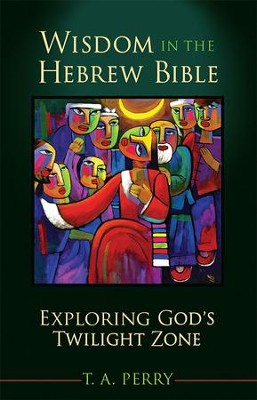 Wisdom in the Hebrew Bible: Exploring God's Twilight Zone - eBook  -     By: T.A. Perry