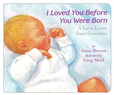 I Loved You Before You Were Born Board Book  -     By: Anne Bowen     Illustrated By: Greg Shed