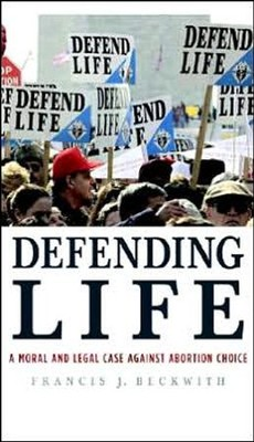Defending Life: A Moral and Legal Case Against   Abortion Choice  -     By: Francis Beckwith