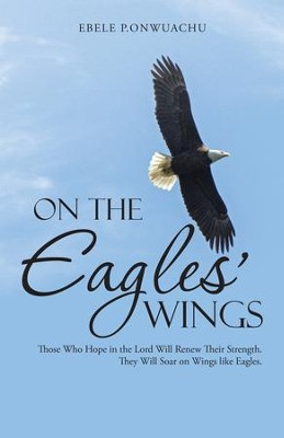 On the Eagles Wings: Those Who Hope in the Lord Will Renew Their Strength. They Will Soar on Wings like Eagles. - eBook  -     By: Ebele Onwuachu