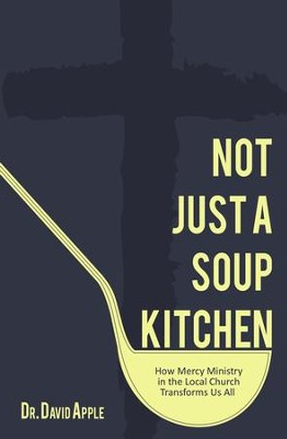 Not Just a Soup Kitchen: How Mercy Ministry in the Local Church Transforms Us All - eBook  -     By: Dr. David S. Apple