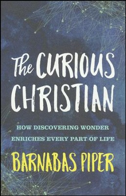 The Curious Christian: How Discovering Wonder Enriches Every Part of Life  -     By: Barnabas Piper