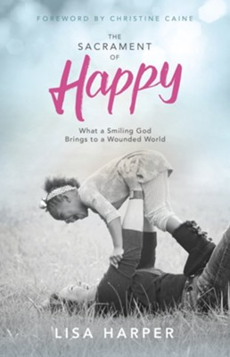 The Sacrament of Happy: What a Smiling God Brings to a Wounded World - Slightly Imperfect  -     By: Lisa Harper