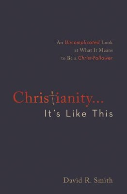 Christianity. . .It's Like This: An Uncomplicated Look at What It Means to Be a Christ-Follower - eBook  -     By: David R. Smith