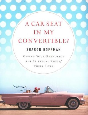 A Car Seat in My Convertible? Giving Your Grandchildren the Spiritual Ride of Their Lives  -     By: Sharon Hoffman