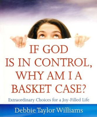 If God Is in Control, Why Am I a Basket Case?  Extraordinary Choices for a Joy-Filled Life  -     By: Debbie Taylor Williams