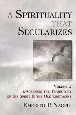 A Spirituality That Secularizes Volume 1: Discerning the Trajectory of the Spirit in the Old Testament - eBook  -     By: Emerito P. Nacpil
