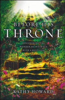 Before His Throne: Discovering the Wonder of Intimacy with a Holy God  -     By: Kathy Howard