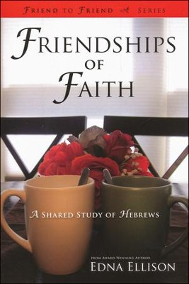 Friendships of Faith: A Shared Study of Hebrews  -     By: Edna Ellison