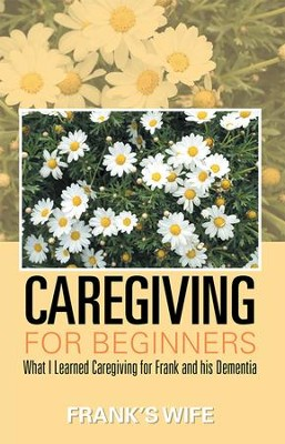 Caregiving for Beginners: What I Learned Caregiving for Frank and his Dementia - eBook  -     By: Frank's Wife