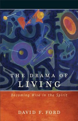 The Drama of Living: Becoming Wise in the Spirit - eBook  -     By: David F. Ford