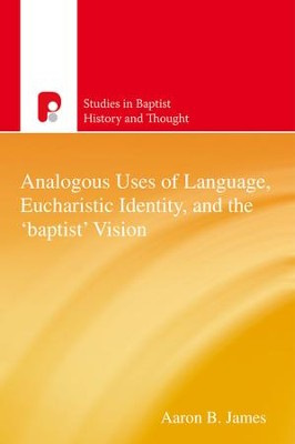 Analogous Uses of Language, Eucharistic Identity, and the 'Baptist' Vision - eBook  -     By: Aaron B. James