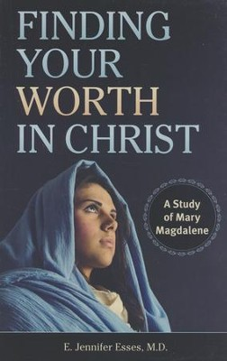 Finding Your Worth in Christ: A Study of Mary Magdalene  -     By: E. Jennifer Esses