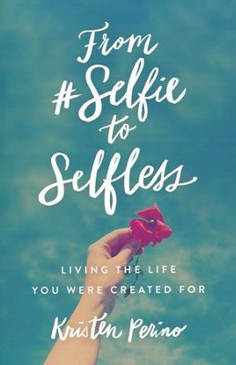 From #Selfie to Selfless: Living the Life You Were Created For  -     By: Kristen Perino