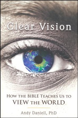 Clear Vision: How the Bible Teaches Us to View the World   -     By: Andy Daniell PhD.