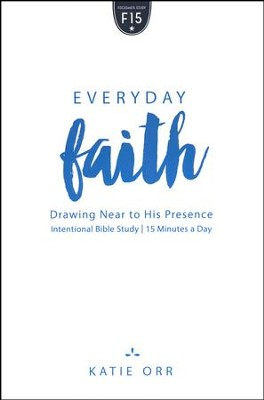 Everyday Faith: Drawing Near to His Presence  -     By: Katie Orr