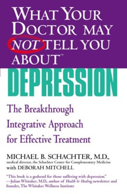 What Your Doctor May Not Tell You About Depression The Breakthrough Integrative Approach for  -     By: Michael B. Schachter, Deborah Mitchell
