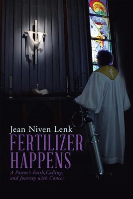 FERTILIZER HAPPENS: A PASTORS FAITH, CALLING, AND JOURNEY WITH CANCER - eBook  -     By: Jean Lenk