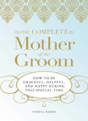 The Complete Mother of the Groom: How to be Graceful, Helpful and Happy During This Special Time  -     By: Sydell Rabin