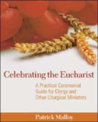 Celebrating the Eucharist: A Practical Ceremonial Guide for Clergy and Other Liturgical Ministers  -     By: Patrick Malloy