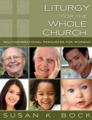 Liturgy for the Whole Church: Multigenerational Resources for Worship  -     By: Susan K. Bock