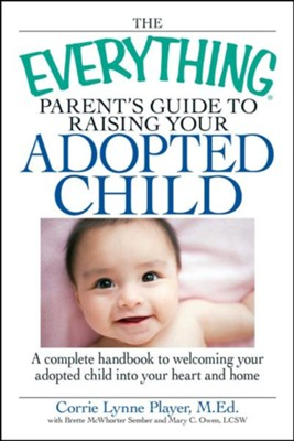 The Everything Parent's Guide to Raising Your Adopted Child: A Complete Handbook to Welcoming Your Adopted Child Into Your Heart and Home  -     By: Corrie Lynn Player