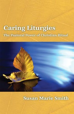Caring Liturgies: The Pastoral Power of Christian   Ritual  -     By: Susan Marie Smith