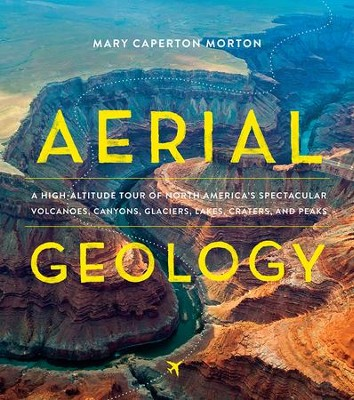 Aerial Geology: A High-Altitude Tour of North America's Spectacular Volcanoes, Canyons, Glaciers, Lakes, Craters, and Peaks  -     By: Mary Caperton Morton