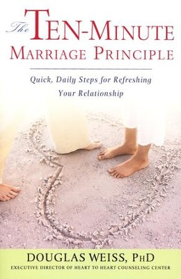 The Ten-Minute Marriage Principle: Quick, Easy Steps for Refreshing Your Relationship  -     By: Douglas Weiss