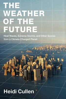 The Weather of the Future: Heat Waves, Extreme Storms, and Other Scenes from a Climate-Changed Planet - eBook  -     By: Heidi Cullen