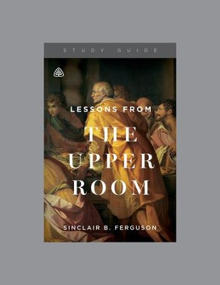 Lessons from the upper room study guide sinclair b ferguson lessons from the upper room study guide by sinclair b ferguson fandeluxe Image collections