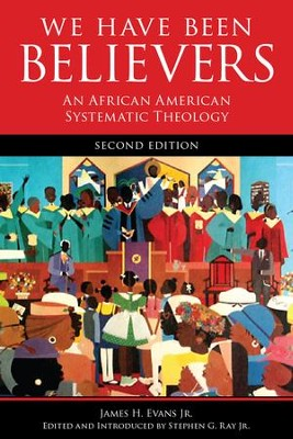 We Have Been Believers: An African American Systematic Theology  -     Edited By: Stephen G. Ray Jr.     By: James H. Evans Jr.;