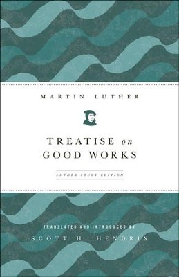 Treatise on Good Works: Luther Study Edition  -     By: Martin Luther