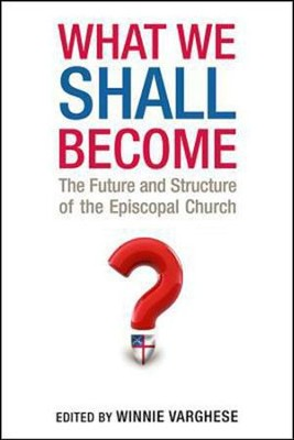 What We Shall Become: The Future and the Structure of the Episcopal Church  -     By: Winnie Varghese, Neal O. Michell
