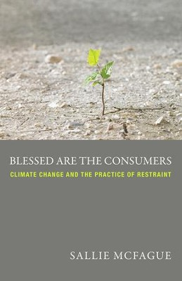 Blessed are the Consumers: Climate Change and the Practice of Restraint  -     By: Sallie McFague