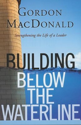 Building Below the Waterline: Strengthening the Life of a Leader  -     By: Gordon MacDonald