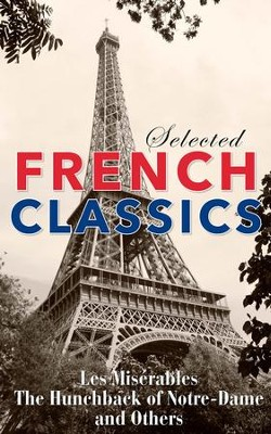 Selected French Classics                                            -     By: Alexandre Dumas, Victor Hugo, Gaston Leroux