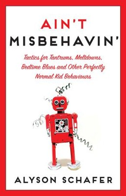 Ain't Misbehavin': Tactics for Tantrums, Meltdowns, Bedtime Blues and Other Perfectly Normal Kid Behaviors - eBook  -     By: Alyson Schafer