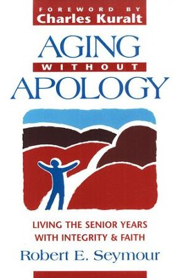 Aging Without Apology: Living the Senior Years with  Integrity & Faith  -     By: Robert Seymour, Charles Kuralt