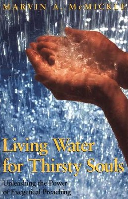 Living Water for Thirsty Souls: Unleashing the Power Exegetical Preaching  -     By: Marvin A. McMickle