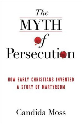 The Myth of Persecution: How Early Christians Invented a Story of Martyrdom - eBook  -     By: Candida Moss