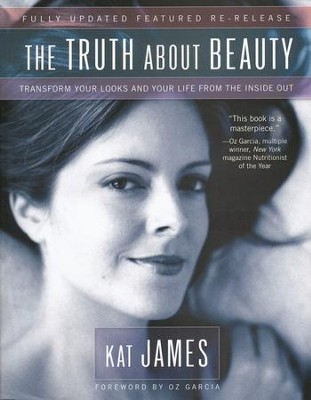 The Truth About Beauty: Transform Your Look and Your Life From The Inside Out.  -     By: Kat James
