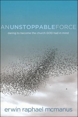 An Unstoppable Force: Daring to Become the Church God Had in Mind  -     By: Erwin McManus