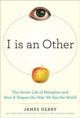I Is an Other: The Secret Life of Metaphor and How it Shapes the Way We See the World - eBook  -     By: James Geary