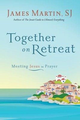 Together on Retreat: Meeting Jesus in Prayer - eBook  -     By: James Martin