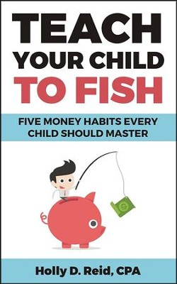 Teach Your Child to Fish: Five Money Habits Every Child Should Master  -     By: Holly D. Reid