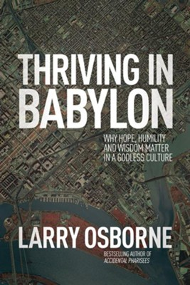 Thriving in Babylon: Why Hope, Humility, and Wisdom Matter in a Godless Culture  -     By: Larry Osborne